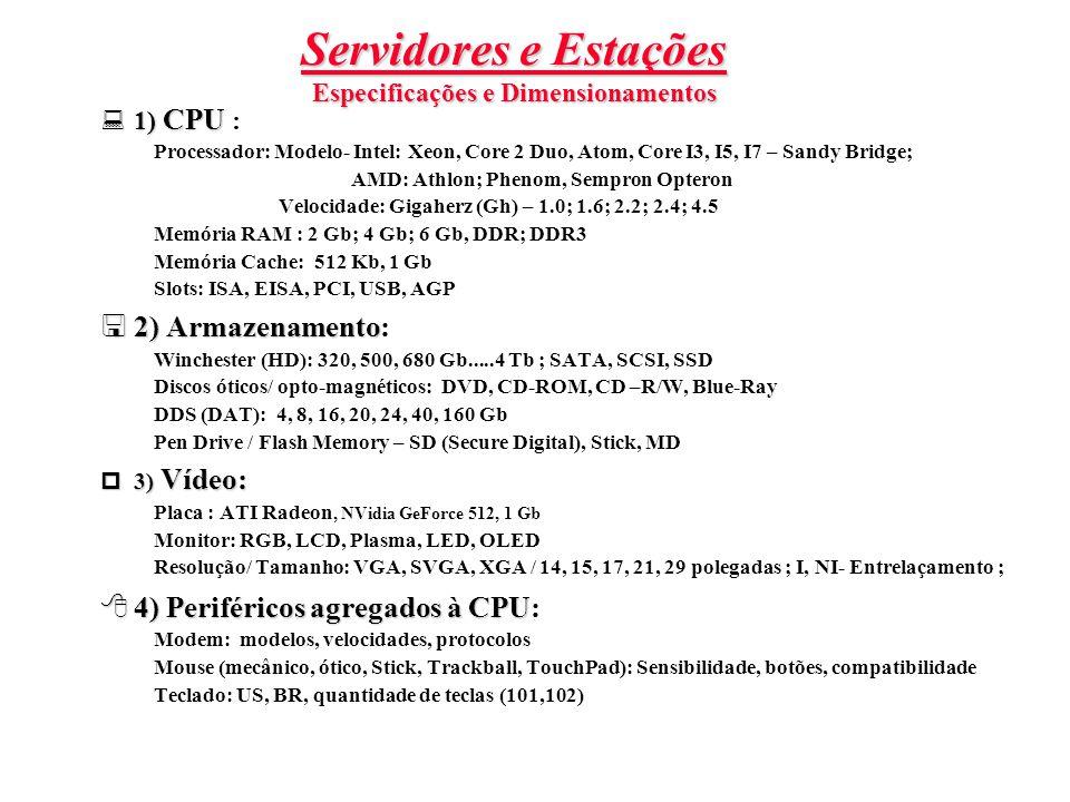 Servidores e Estações Especificações e Dimensionamentos  1) CPU  1) CPU : Processador: Modelo- Intel: Xeon, Core 2 Duo, Atom, Core I3, I5, I7 – Sandy Bridge; AMD: Athlon; Phenom, Sempron Opteron Velocidade: Gigaherz (Gh) – 1.0; 1.6; 2.2; 2.4; 4.5 Memória RAM : 2 Gb; 4 Gb; 6 Gb, DDR; DDR3 Memória Cache: 512 Kb, 1 Gb Slots: ISA, EISA, PCI, USB, AGP  2) Armazenamento  2) Armazenamento: Winchester (HD): 320, 500, 680 Gb.....4 Tb ; SATA, SCSI, SSD Discos óticos/ opto-magnéticos: DVD, CD-ROM, CD –R/W, Blue-Ray DDS (DAT): 4, 8, 16, 20, 24, 40, 160 Gb Pen Drive / Flash Memory – SD (Secure Digital), Stick, MD  3) Vídeo: Placa : ATI Radeon, NVidia GeForce 512, 1 Gb Monitor: RGB, LCD, Plasma, LED, OLED Resolução/ Tamanho: VGA, SVGA, XGA / 14, 15, 17, 21, 29 polegadas ; I, NI- Entrelaçamento ;  4) Periféricos agregados à CPU  4) Periféricos agregados à CPU: Modem: modelos, velocidades, protocolos Mouse (mecânico, ótico, Stick, Trackball, TouchPad): Sensibilidade, botões, compatibilidade Teclado: US, BR, quantidade de teclas (101,102)