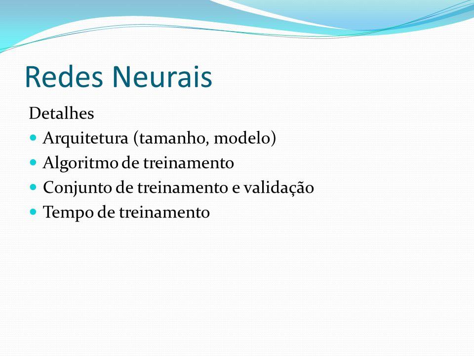 Redes Neurais Detalhes Arquitetura (tamanho, modelo) Algoritmo de treinamento Conjunto de treinamento e validação Tempo de treinamento