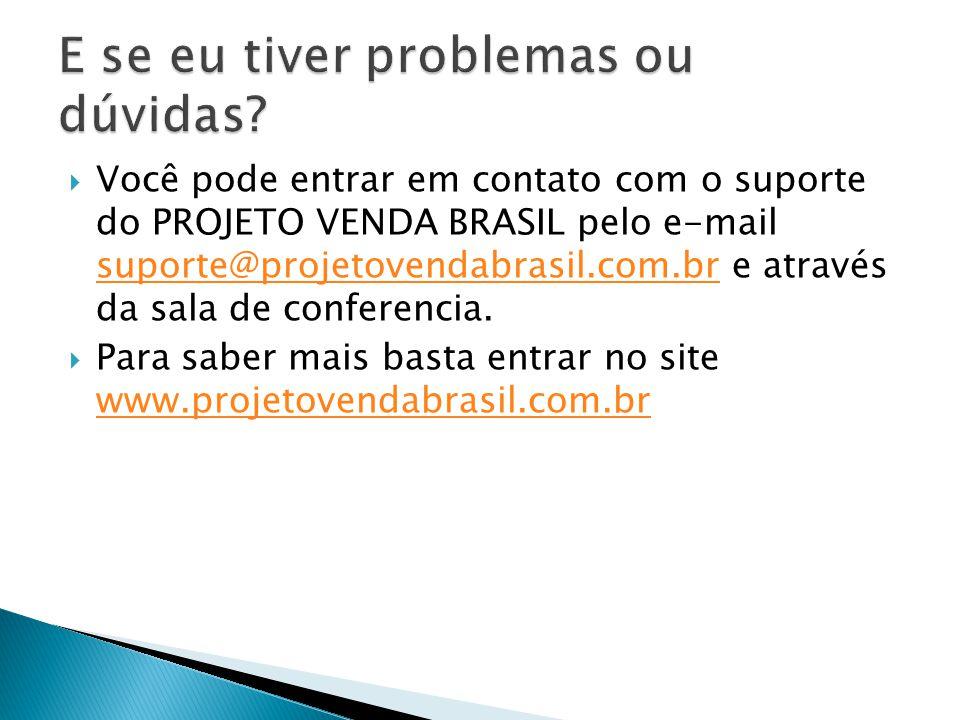  Você pode entrar em contato com o suporte do PROJETO VENDA BRASIL pelo e-mail suporte@projetovendabrasil.com.br e através da sala de conferencia. su