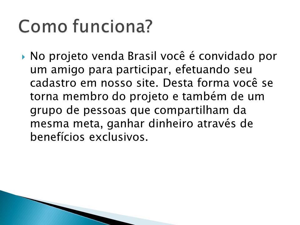  No projeto venda Brasil você é convidado por um amigo para participar, efetuando seu cadastro em nosso site. Desta forma você se torna membro do pro