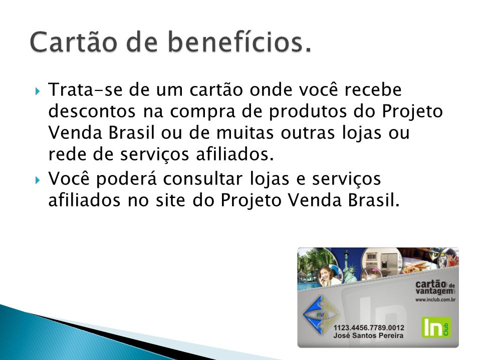  Trata-se de um cartão onde você recebe descontos na compra de produtos do Projeto Venda Brasil ou de muitas outras lojas ou rede de serviços afiliados.