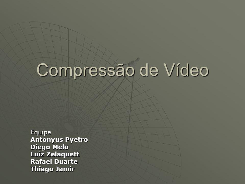 Compressão de Vídeo Equipe Antonyus Pyetro Diego Melo Luiz Zelaquett Rafael Duarte Thiago Jamir