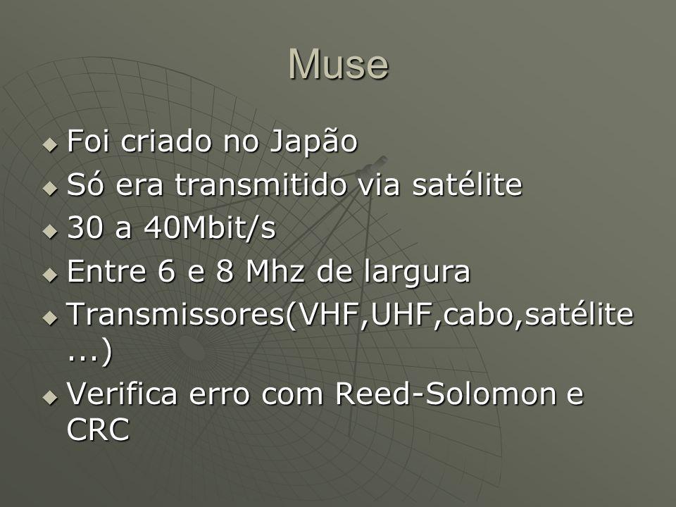 Muse  Foi criado no Japão  Só era transmitido via satélite  30 a 40Mbit/s  Entre 6 e 8 Mhz de largura  Transmissores(VHF,UHF,cabo,satélite...)  Verifica erro com Reed-Solomon e CRC