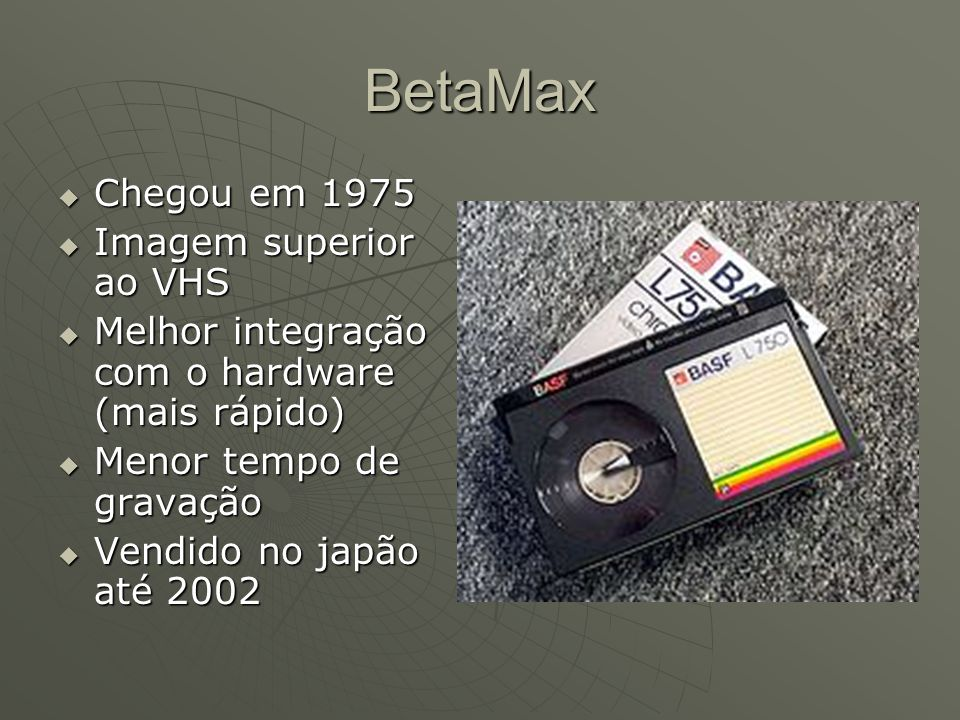 BetaMax  Chegou em 1975  Imagem superior ao VHS  Melhor integração com o hardware (mais rápido)  Menor tempo de gravação  Vendido no japão até 2002