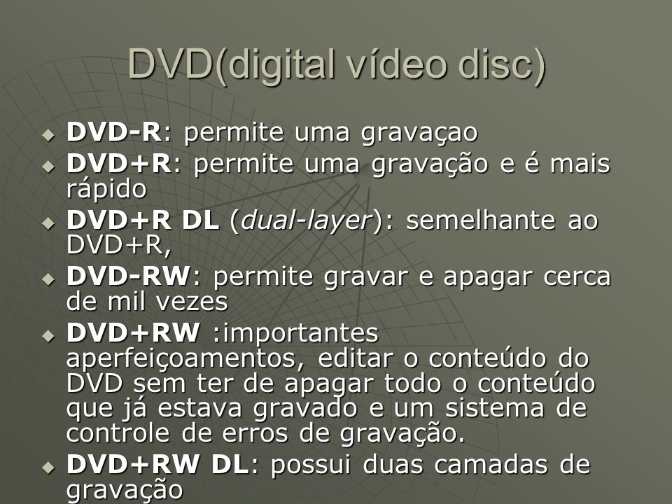 DVD(digital vídeo disc)  DVD-R: permite uma gravaçao  DVD+R: permite uma gravação e é mais rápido  DVD+R DL (dual-layer): semelhante ao DVD+R,  DVD-RW: permite gravar e apagar cerca de mil vezes  DVD+RW :importantes aperfeiçoamentos, editar o conteúdo do DVD sem ter de apagar todo o conteúdo que já estava gravado e um sistema de controle de erros de gravação.