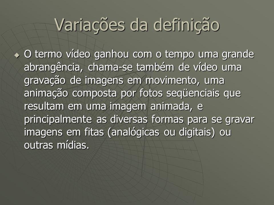 Variações da definição  O termo vídeo ganhou com o tempo uma grande abrangência, chama-se também de vídeo uma gravação de imagens em movimento, uma a