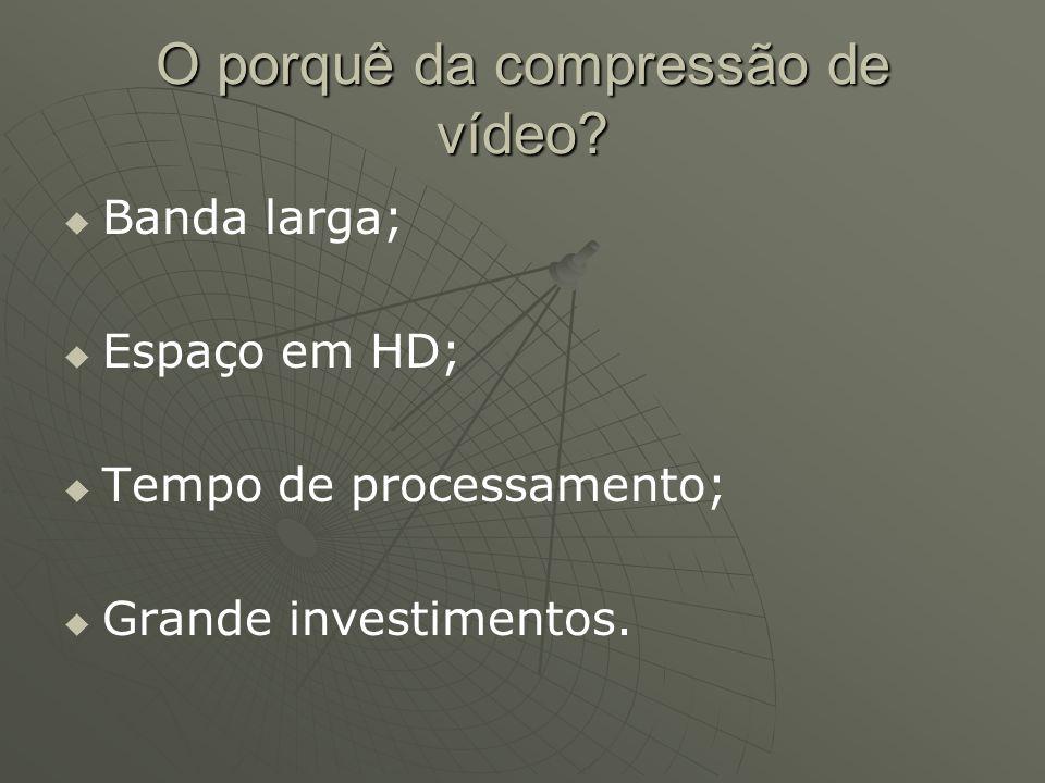 O porquê da compressão de vídeo?   Banda larga;   Espaço em HD;   Tempo de processamento;   Grande investimentos.