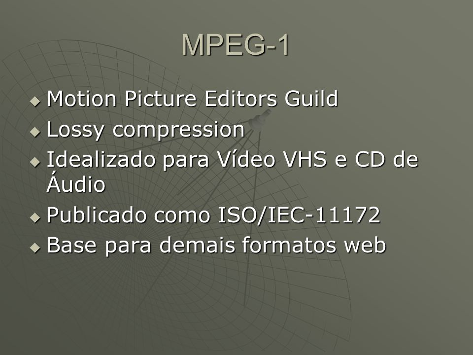 MPEG-1  Motion Picture Editors Guild  Lossy compression  Idealizado para Vídeo VHS e CD de Áudio  Publicado como ISO/IEC-11172  Base para demais formatos web