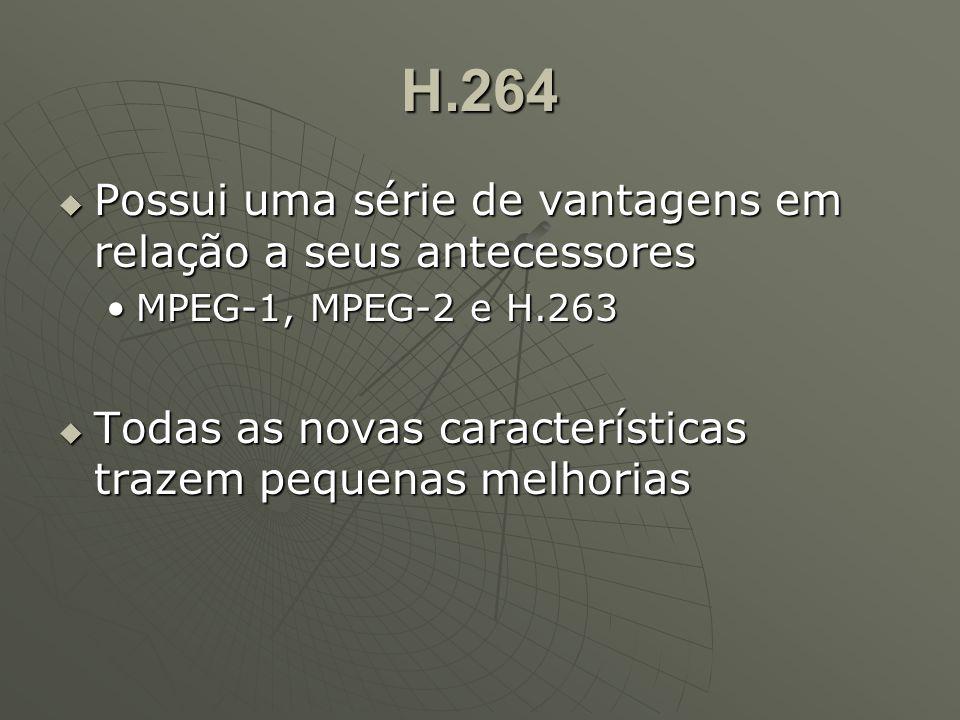 H.264  Possui uma série de vantagens em relação a seus antecessores MPEG-1, MPEG-2 e H.263MPEG-1, MPEG-2 e H.263  Todas as novas características trazem pequenas melhorias