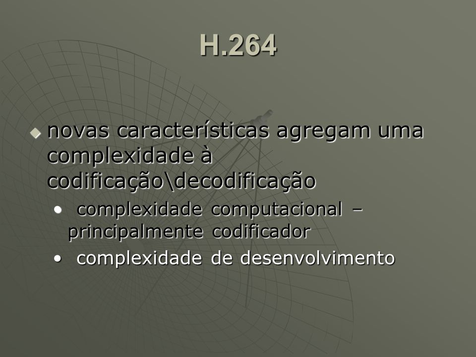H.264  novas características agregam uma complexidade à codificação\decodificação complexidade computacional – principalmente codificadorcomplexidade computacional – principalmente codificador complexidade de desenvolvimentocomplexidade de desenvolvimento