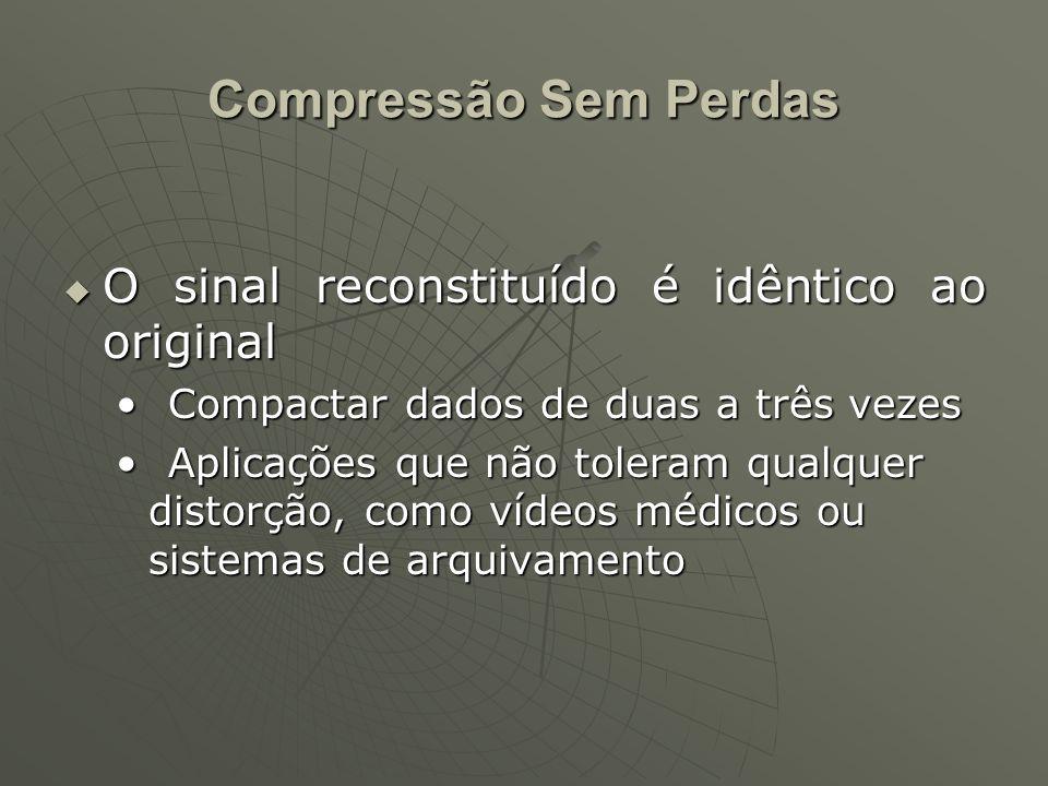 Compressão Sem Perdas  O sinal reconstituído é idêntico ao original Compactar dados de duas a três vezesCompactar dados de duas a três vezes Aplicaçõ
