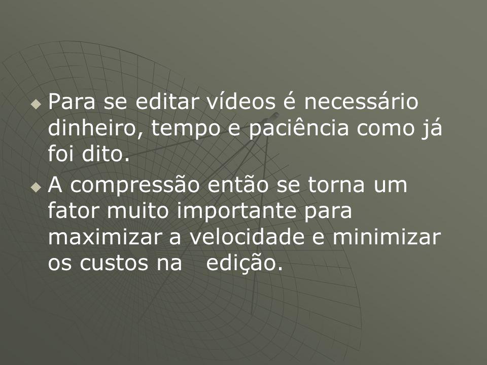   Para se editar vídeos é necessário dinheiro, tempo e paciência como já foi dito.   A compressão então se torna um fator muito importante para ma