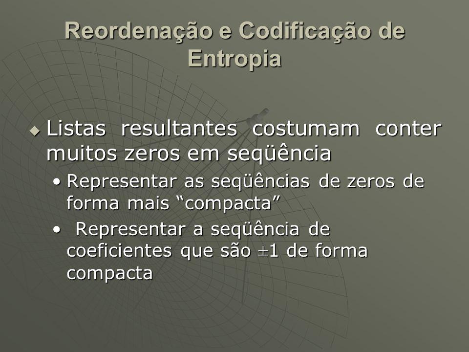 Reordenação e Codificação de Entropia  Listas resultantes costumam conter muitos zeros em seqüência Representar as seqüências de zeros de forma mais compacta Representar as seqüências de zeros de forma mais compacta Representar a seqüência de coeficientes que são ±1 de forma compactaRepresentar a seqüência de coeficientes que são ±1 de forma compacta