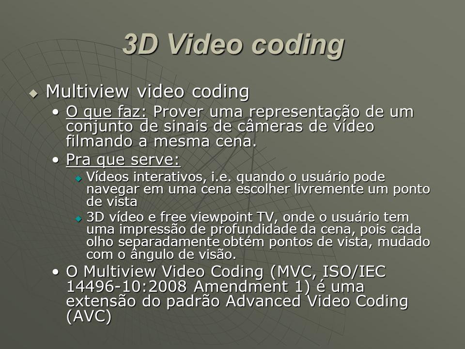 3D Video coding  Multiview video coding O que faz: Prover uma representação de um conjunto de sinais de câmeras de vídeo filmando a mesma cena.O que faz: Prover uma representação de um conjunto de sinais de câmeras de vídeo filmando a mesma cena.