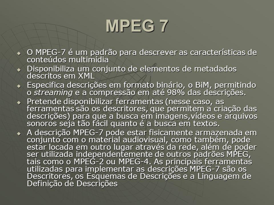 MPEG 7  O MPEG-7 é um padrão para descrever as características de conteúdos multimídia  Disponibiliza um conjunto de elementos de metadados descritos em XML  Especifica descrições em formato binário, o BiM, permitindo o streaming e a compressão em até 98% das descrições.