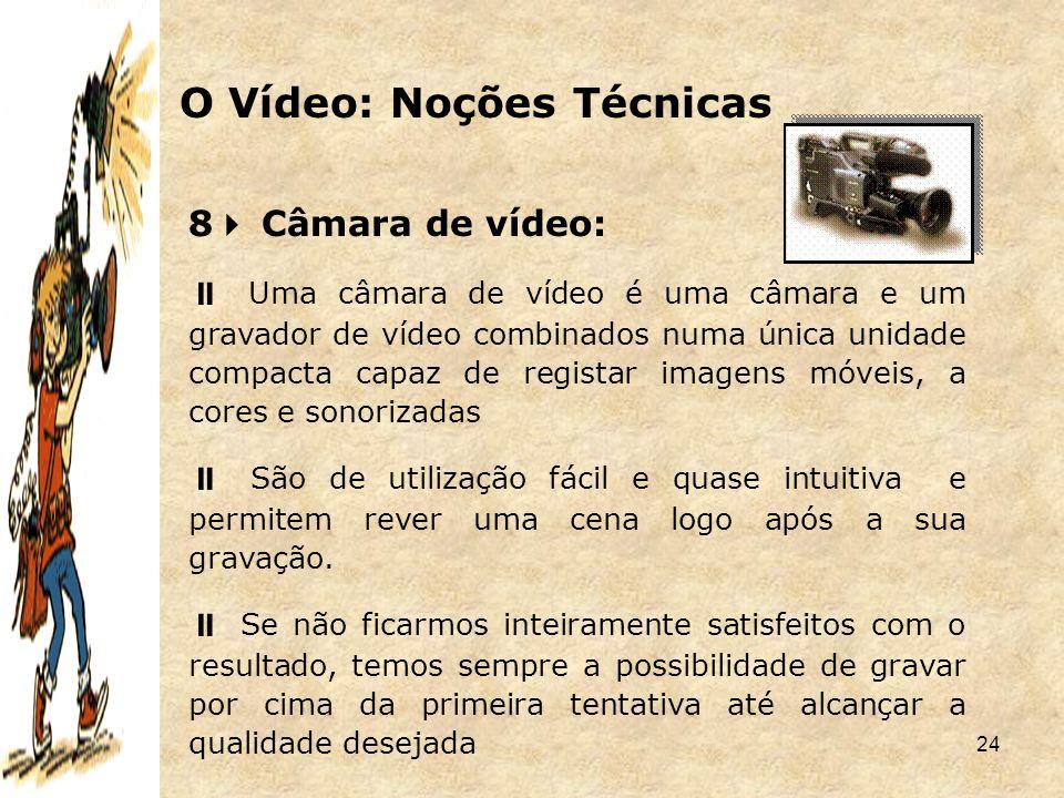 24 8  Câmara de vídeo:  Uma câmara de vídeo é uma câmara e um gravador de vídeo combinados numa única unidade compacta capaz de registar imagens móv