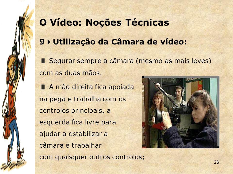 26 9  Utilização da Câmara de vídeo:  Segurar sempre a câmara (mesmo as mais leves) com as duas mãos.  A mão direita fica apoiada na pega e trabalh
