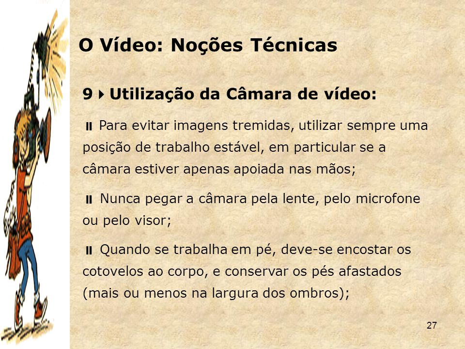 27 9  Utilização da Câmara de vídeo:  Para evitar imagens tremidas, utilizar sempre uma posição de trabalho estável, em particular se a câmara estiv