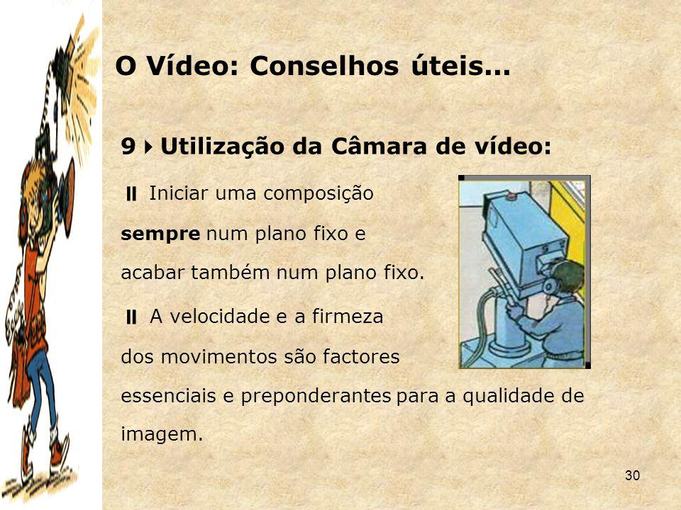 30 9  Utilização da Câmara de vídeo:  Iniciar uma composição sempre num plano fixo e acabar também num plano fixo.  A velocidade e a firmeza dos mo