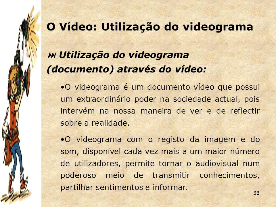 38  Utilização do videograma (documento) através do vídeo: O videograma é um documento vídeo que possui um extraordinário poder na sociedade actual,