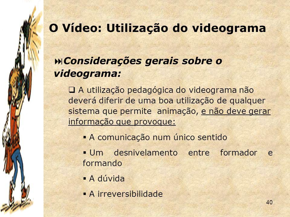 40  Considerações gerais sobre o videograma:  A utilização pedagógica do videograma não deverá diferir de uma boa utilização de qualquer sistema que