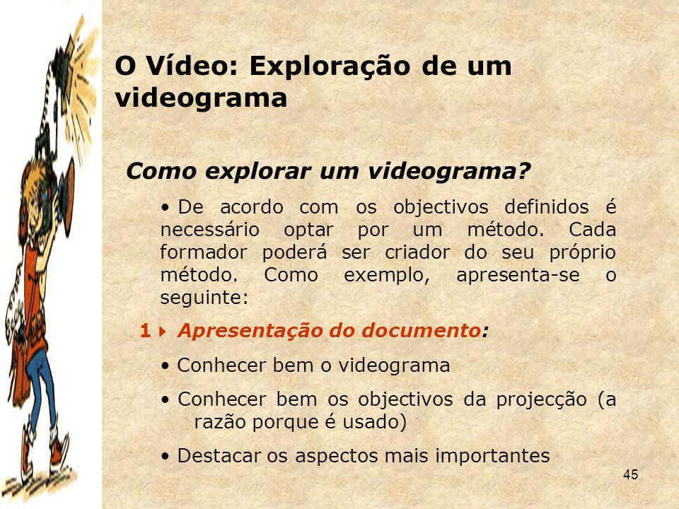 45 Como explorar um videograma? De acordo com os objectivos definidos é necessário optar por um método. Cada formador poderá ser criador do seu própri