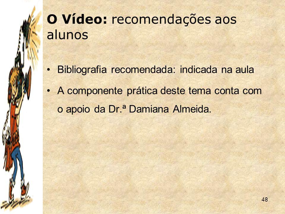48 O Vídeo: recomendações aos alunos Bibliografia recomendada: indicada na aula A componente prática deste tema conta com o apoio da Dr.ª Damiana Alme