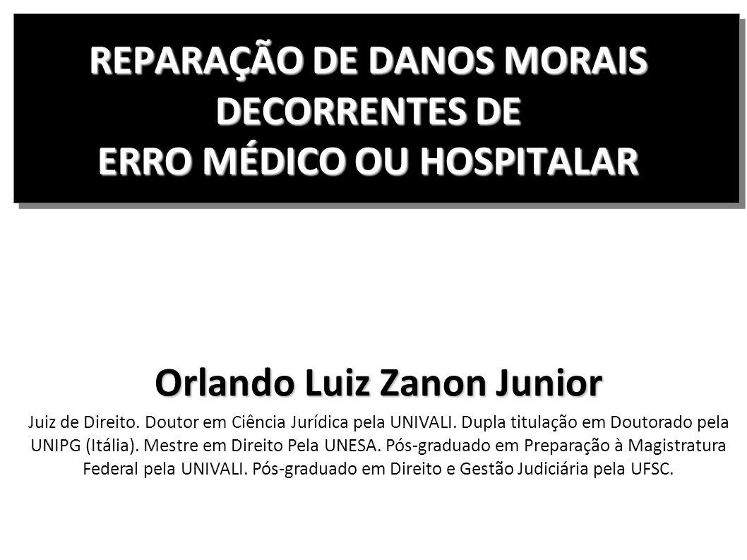 REPARAÇÃO DE DANOS MORAIS DECORRENTES DE ERRO MÉDICO OU HOSPITALAR Orlando Luiz Zanon Junior Juiz de Direito. Doutor em Ciência Jurídica pela UNIVALI.
