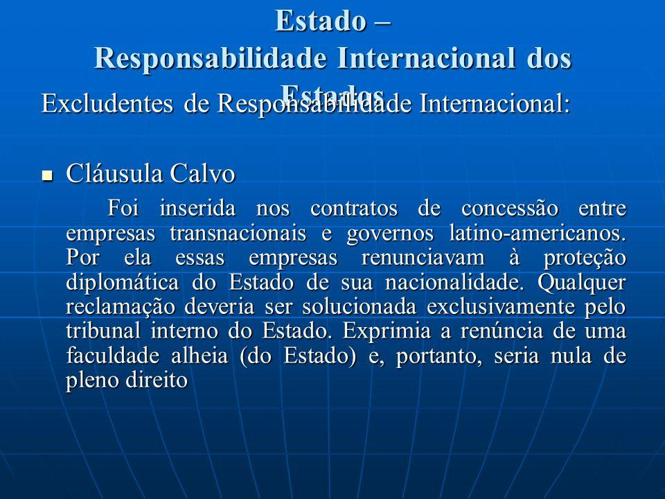 Estado – Responsabilidade Internacional dos Estados Excludentes de Responsabilidade Internacional: Cláusula Calvo Cláusula Calvo Foi inserida nos cont