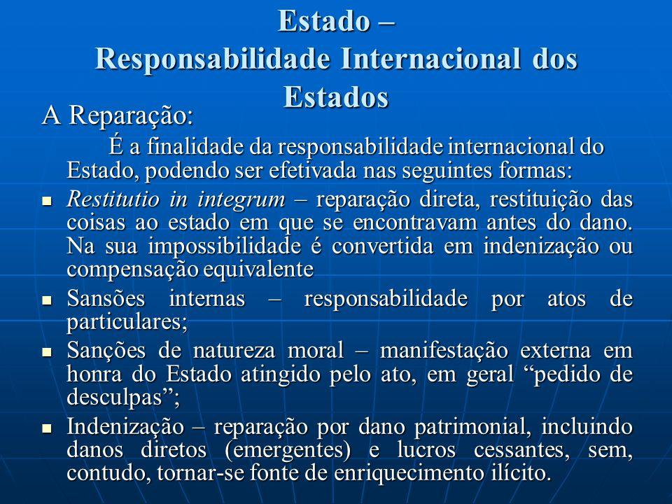 Estado – Responsabilidade Internacional dos Estados A Reparação: É a finalidade da responsabilidade internacional do Estado, podendo ser efetivada nas seguintes formas: Restitutio in integrum – reparação direta, restituição das coisas ao estado em que se encontravam antes do dano.