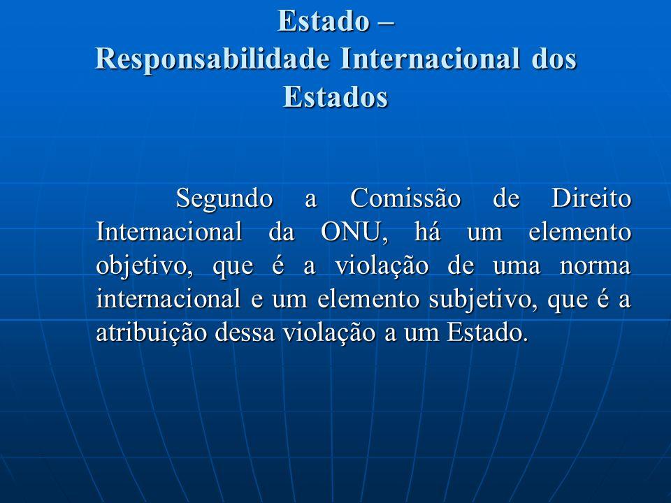Estado – Responsabilidade Internacional dos Estados Segundo a Comissão de Direito Internacional da ONU, há um elemento objetivo, que é a violação de u