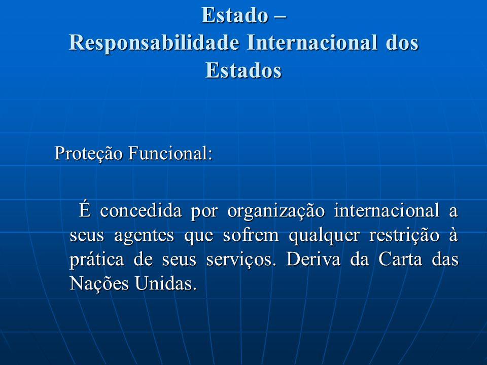 Estado – Responsabilidade Internacional dos Estados Proteção Funcional: É concedida por organização internacional a seus agentes que sofrem qualquer restrição à prática de seus serviços.