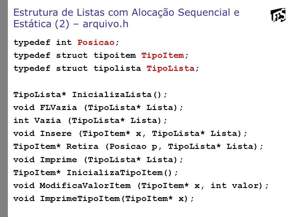 Estrutura de Listas com Alocação Sequencial e Estática (2) – arquivo.h typedef int Posicao; typedef struct tipoitem TipoItem; typedef struct tipolista TipoLista; TipoLista* InicializaLista(); void FLVazia (TipoLista* Lista); int Vazia (TipoLista* Lista); void Insere (TipoItem* x, TipoLista* Lista); TipoItem* Retira (Posicao p, TipoLista* Lista); void Imprime (TipoLista* Lista); TipoItem* InicializaTipoItem(); void ModificaValorItem (TipoItem* x, int valor); void ImprimeTipoItem(TipoItem* x);