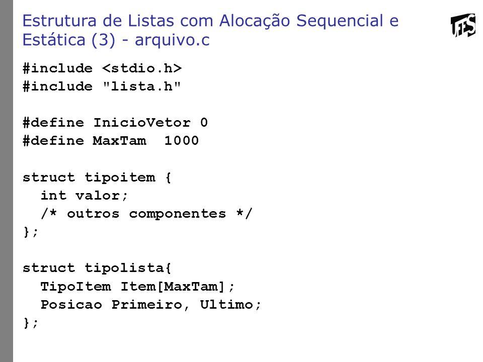 Estrutura de Listas com Alocação Sequencial e Estática (3) - arquivo.c #include #include lista.h #define InicioVetor 0 #define MaxTam 1000 struct tipoitem { int valor; /* outros componentes */ }; struct tipolista{ TipoItem Item[MaxTam]; Posicao Primeiro, Ultimo; };