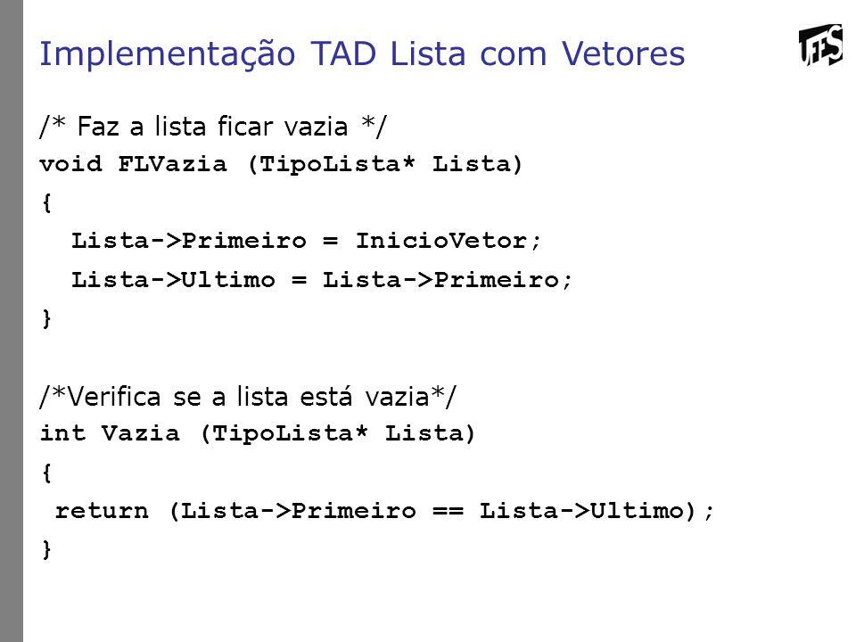 Implementação TAD Lista com Vetores /* Faz a lista ficar vazia */ void FLVazia (TipoLista* Lista) { Lista->Primeiro = InicioVetor; Lista->Ultimo = Lista->Primeiro; } /*Verifica se a lista está vazia*/ int Vazia (TipoLista* Lista) { return (Lista->Primeiro == Lista->Ultimo); }