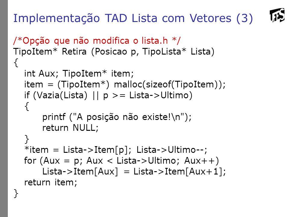 Implementação TAD Lista com Vetores (3) /*Opção que não modifica o lista.h */ TipoItem* Retira (Posicao p, TipoLista* Lista) { int Aux; TipoItem* item; item = (TipoItem*) malloc(sizeof(TipoItem)); if (Vazia(Lista) || p >= Lista->Ultimo) { printf ( A posição não existe!\n ); return NULL; } *item = Lista->Item[p]; Lista->Ultimo--; for (Aux = p; Aux Ultimo; Aux++) Lista->Item[Aux] = Lista->Item[Aux+1]; return item; }