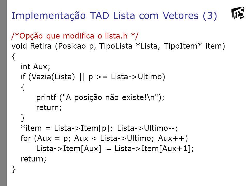 Implementação TAD Lista com Vetores (3) /*Opção que modifica o lista.h */ void Retira (Posicao p, TipoLista *Lista, TipoItem* item) { int Aux; if (Vazia(Lista) || p >= Lista->Ultimo) { printf ( A posição não existe!\n ); return; } *item = Lista->Item[p]; Lista->Ultimo--; for (Aux = p; Aux Ultimo; Aux++) Lista->Item[Aux] = Lista->Item[Aux+1]; return; }