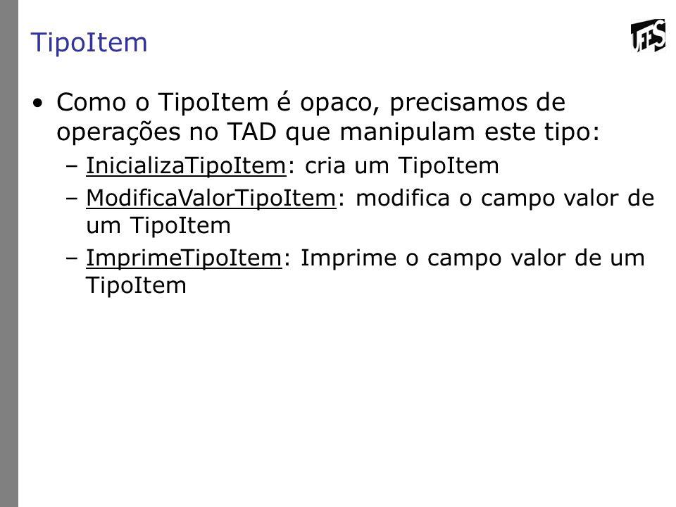 TipoItem Como o TipoItem é opaco, precisamos de operações no TAD que manipulam este tipo: –InicializaTipoItem: cria um TipoItem –ModificaValorTipoItem: modifica o campo valor de um TipoItem –ImprimeTipoItem: Imprime o campo valor de um TipoItem