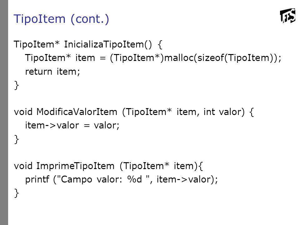 TipoItem (cont.) TipoItem* InicializaTipoItem() { TipoItem* item = (TipoItem*)malloc(sizeof(TipoItem)); return item; } void ModificaValorItem (TipoItem* item, int valor) { item->valor = valor; } void ImprimeTipoItem (TipoItem* item){ printf ( Campo valor: %d , item->valor); }