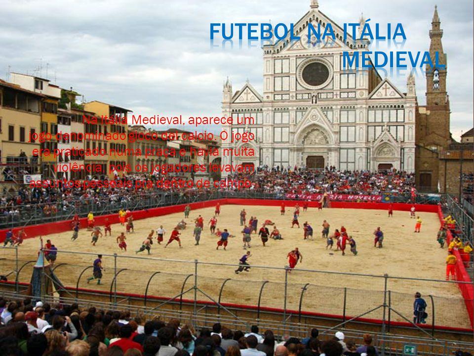 Na Itália Medieval, aparece um jogo denominado gioco del calcio.