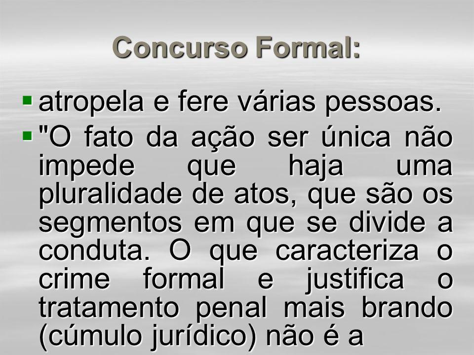 Concurso Formal (também chamado de concurso ideal):  Verifica-se quando o agente, com uma só conduta, pratica dois ou mais crimes idênticos (concurso