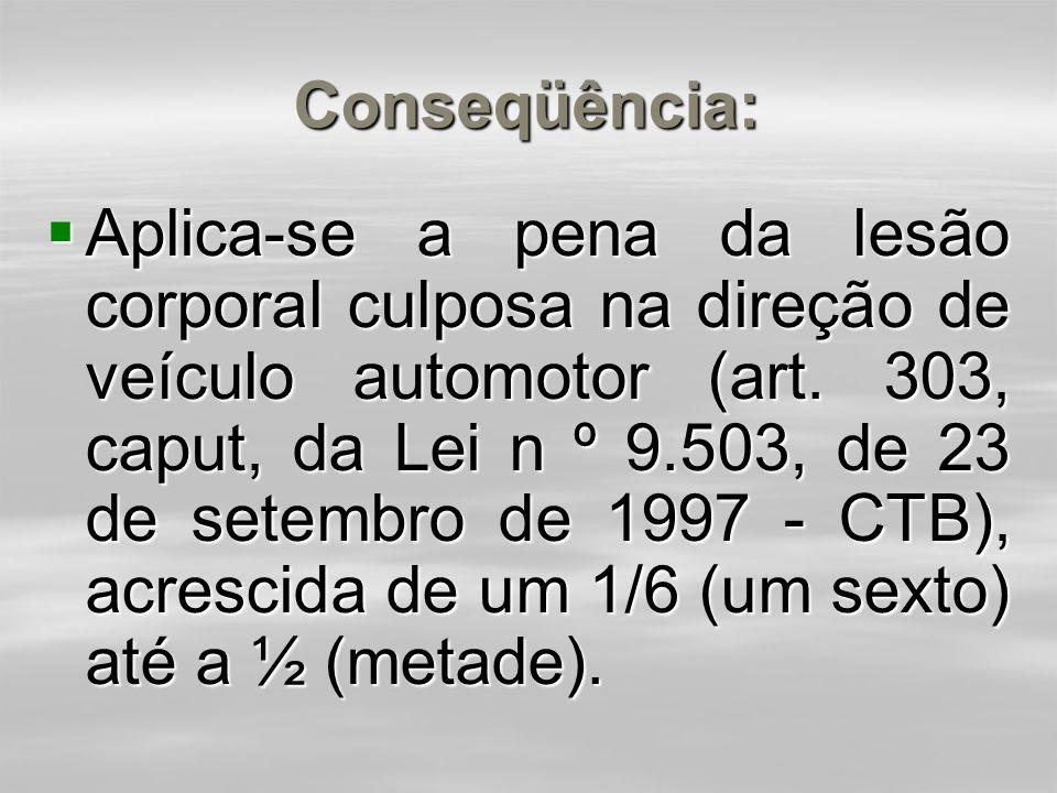 Conseqüência:  Concurso formal homogêneo (penas idênticas) - aplica-se uma só pena, aumentada de um sexto até metade.  Ex.: Um indivíduo que dirigin