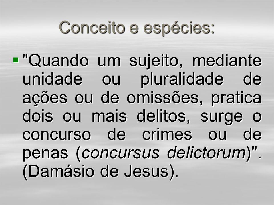 Conceito e espécies:  Quando um sujeito, mediante unidade ou pluralidade de ações ou de omissões, pratica dois ou mais delitos, surge o concurso de crimes ou de penas (concursus delictorum) .