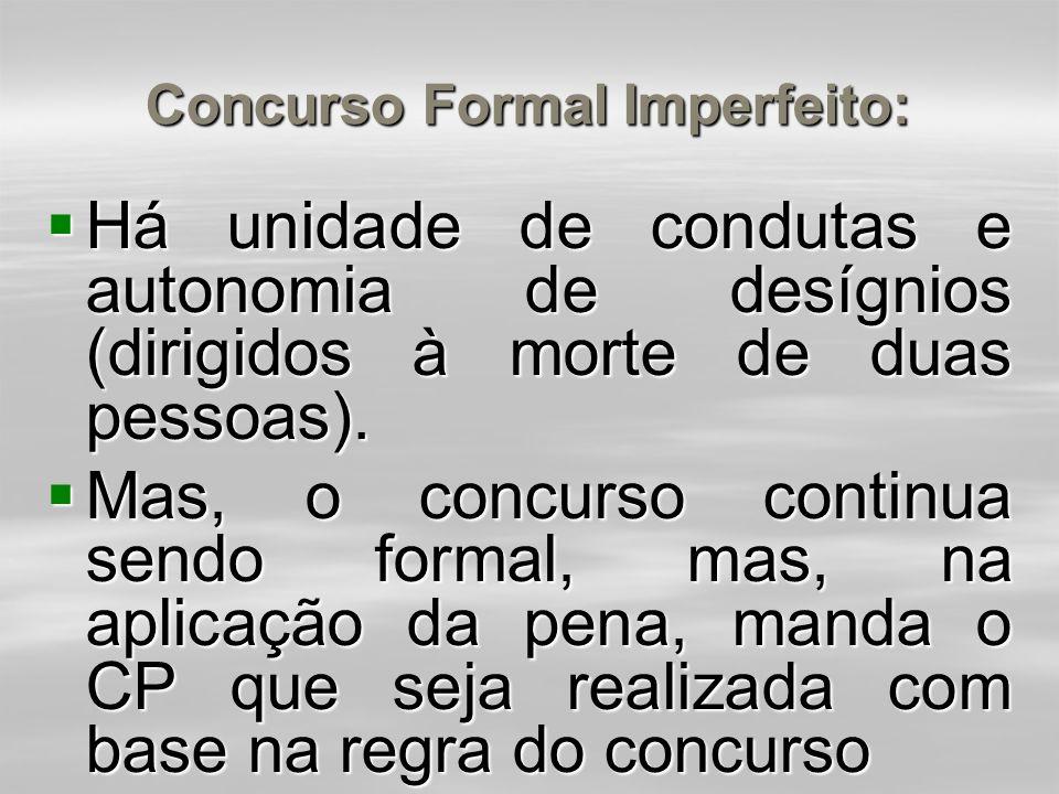 Concurso Formal Imperfeito (art. 70, caput, 2ª parte):  As penas aplicam-se, cumulativamente, se a ação ou omissão é dolosa e os crimes concorrentes