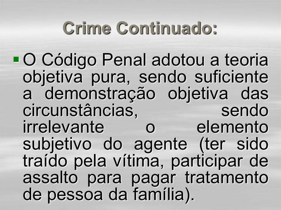 Crime Continuado:  mediante mais de uma conduta, estando os delitos, porém, unidos por determinadas circunstâncias (condições de tempo, lugar, modo d