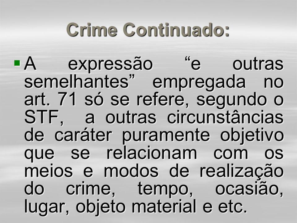Crime Continuado:  O Código Penal adotou a teoria objetiva pura, sendo suficiente a demonstração objetiva das circunstâncias, sendo irrelevante o ele