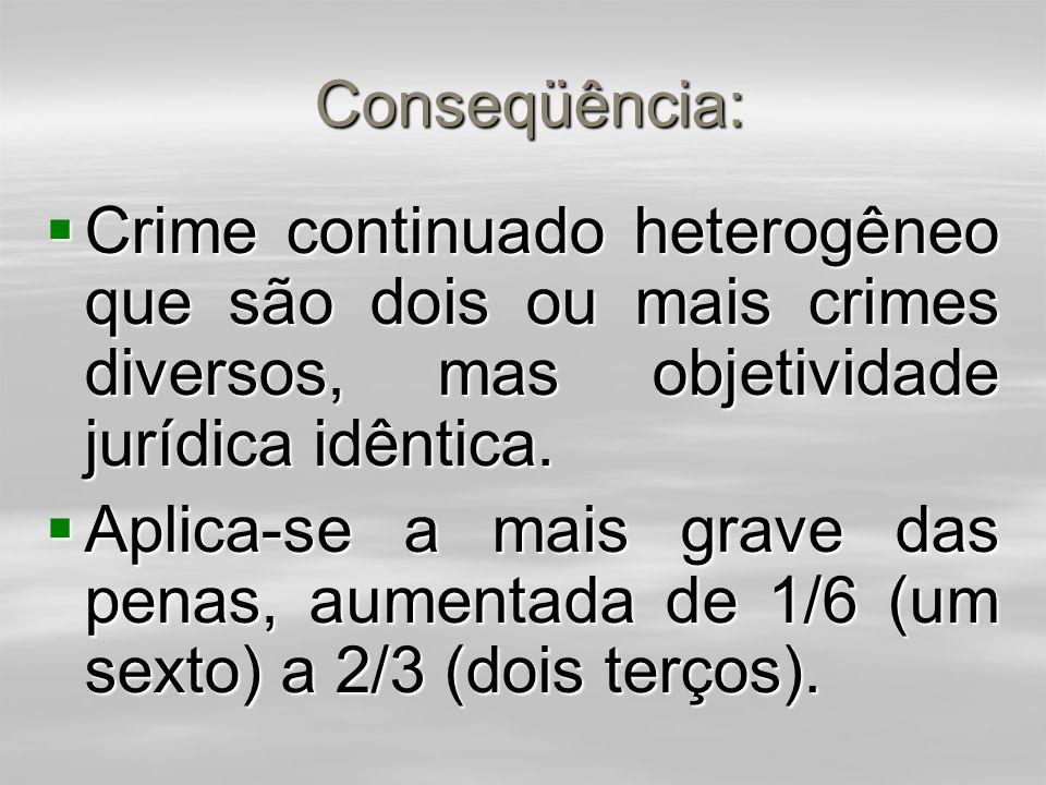 Conseqüência: Conseqüência:  Crime continuado homogêneo que são dois ou mais crimes idênticos.  Aplica-se uma só pena, com o aumento de 1/6 (um sext