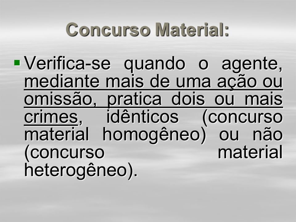 Concurso Material:  Verifica-se quando o agente, mediante mais de uma ação ou omissão, pratica dois ou mais crimes, idênticos (concurso material homogêneo) ou não (concurso material heterogêneo).