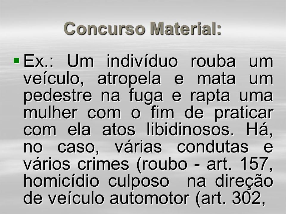 Concurso Material:  Ex.: Um indivíduo rouba um veículo, atropela e mata um pedestre na fuga e rapta uma mulher com o fim de praticar com ela atos libidinosos.
