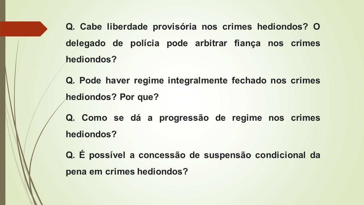 Q. Cabe liberdade provisória nos crimes hediondos? O delegado de polícia pode arbitrar fiança nos crimes hediondos? Q. Pode haver regime integralmente